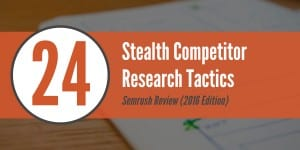 SEMrush Review: 24 Stealth Competitor Research Tactics (2016 Edition)