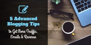 5 Blogging Tips to Get More Traffic, Emails and Revenue